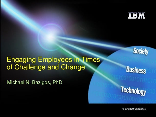 © 2012 IBM Corporation Engaging Employees in Times of Challenge and Change Michael N. Bazigos, PhD