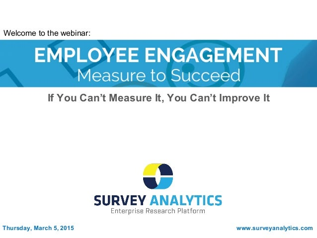 If You Can't Measure It, You Can't Improve It Thursday, March 5, 2015 www.surveyanalytics.com Welcome to the webinar: