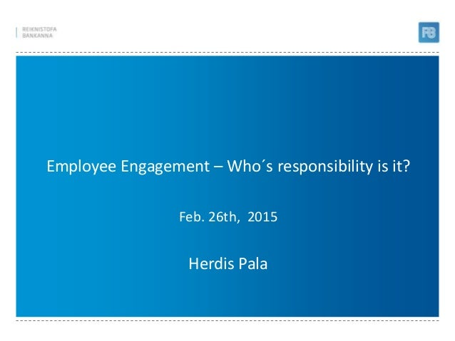 Employee Engagement – Who´s responsibility is it? Feb. 26th, 2015 Herdis Pala
