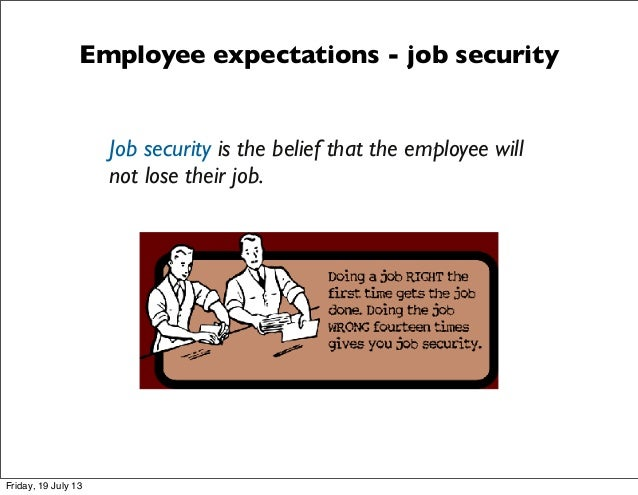 Employee expectations - job security Job security is the belief that the employee will not lose their job. Friday, 19 July...