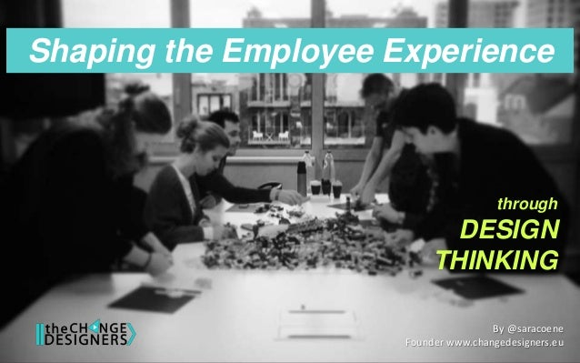 Shaping the Employee Experience through DESIGN THINKING By @saracoene Founder www.changedesigners.eu