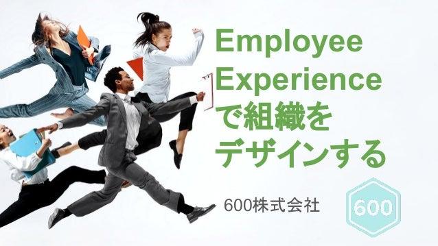 Employee Experience で組織を デザインする 600株式会社