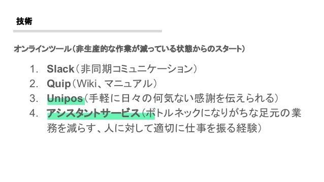 オンラインツール(非生産的な作業が減っている状態からのスタート) 1. Slack(非同期コミュニケーション) 2. Quip(Wiki、マニュアル) 3. Unipos(手軽に日々の何気ない感謝を伝えられる) 4. アシスタントサービス(ボト...