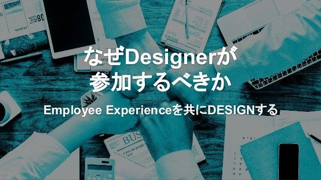 なぜDesignerが 参加するべきか Employee Experienceを共にDESIGNする