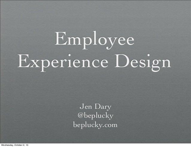 Employee Experience Design Jen Dary @beplucky beplucky.com Wednesday, October 2, 13