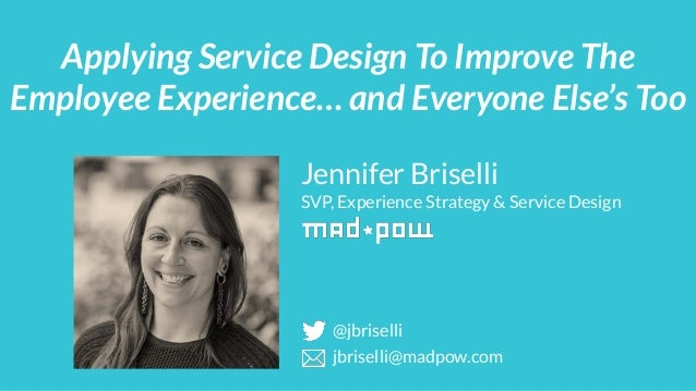 Jennifer Briselli SVP, Experience Strategy & Service Design Applying Service Design To Improve The Employee Experience… an...