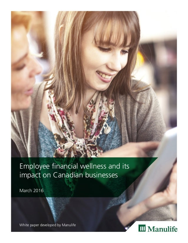 Employee financial wellness and its impact on Canadian businesses March 2016 White paper developed by Manulife