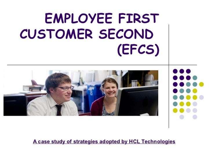 EMPLOYEE FIRSTCUSTOMER SECOND            (EFCS) A case study of strategies adopted by HCL Technologies