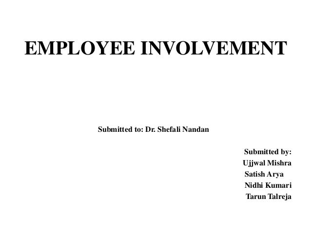 EMPLOYEE INVOLVEMENT  Submitted to: Dr. Shefali Nandan Submitted by: Ujjwal Mishra Satish Arya Nidhi Kumari Tarun Talreja