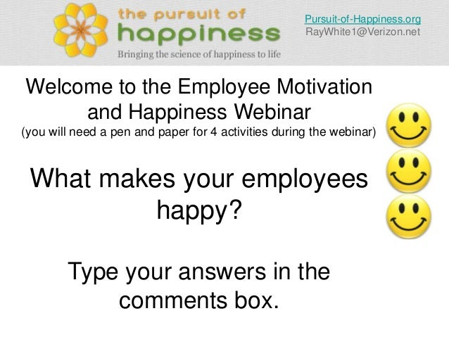 Pursuit-of-Happiness.org RayWhite1@Verizon.net  Welcome to the Employee Motivation and Happiness Webinar (you will need a ...