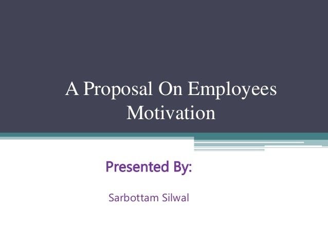 A Proposal On Employees Motivation Presented By: Sarbottam Silwal