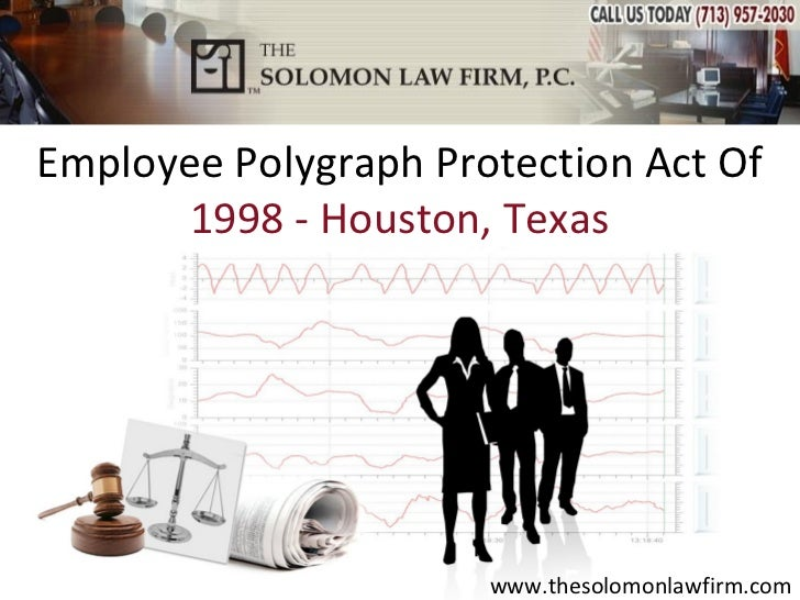 Employee Polygraph Protection Act Of       1998 - Houston, Texas                      www.thesolomonlawfirm.com