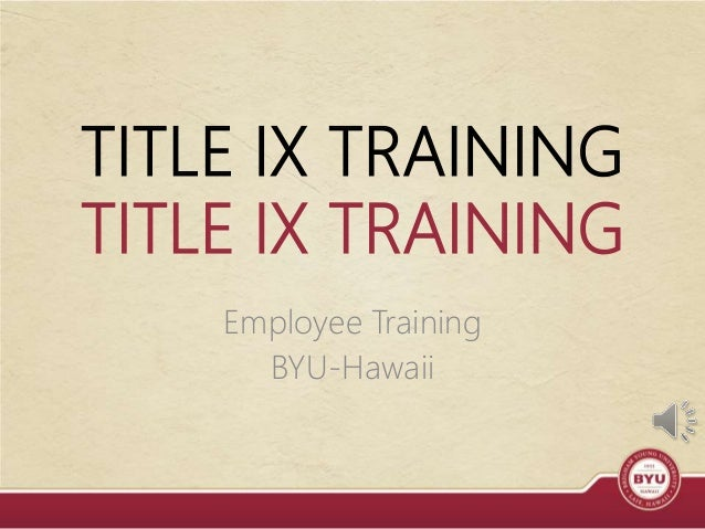 TITLE IX TRAINING TITLE IX TRAINING Employee Training BYU-Hawaii