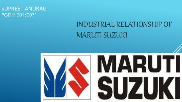 SUPREET ANURAG  PGDM 20160071  INDUSTRIAL RELATIONSHIP OF  MARUTI SUZUKI