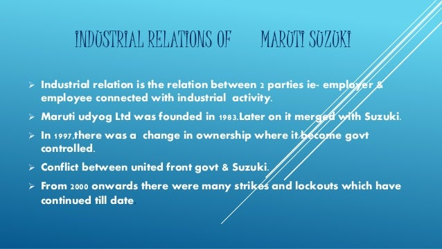 INDUSTRIAL RELATIONS OF MARUTI SUZUKI   Industrial relation is the relation between 2 parties ie- employer &  employee co...