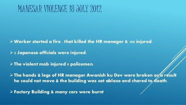 MANESAR VIOLENCE 18 JULY 2012  Worker started a fire , that killed the HR manager & 100 injured.   2 Japanese officials ...