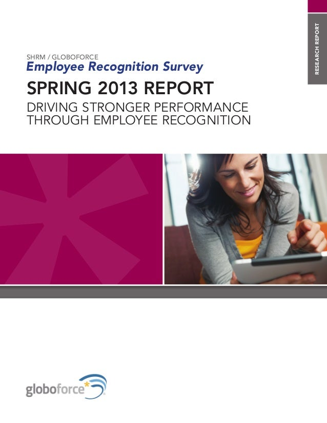 researchreport SPRING 2013 REPORT DRIVING STRONGER PERFORMANCE THROUGH EMPLOYEE RECOGNITION SHRM / GLOBOFORCE Employee Rec...