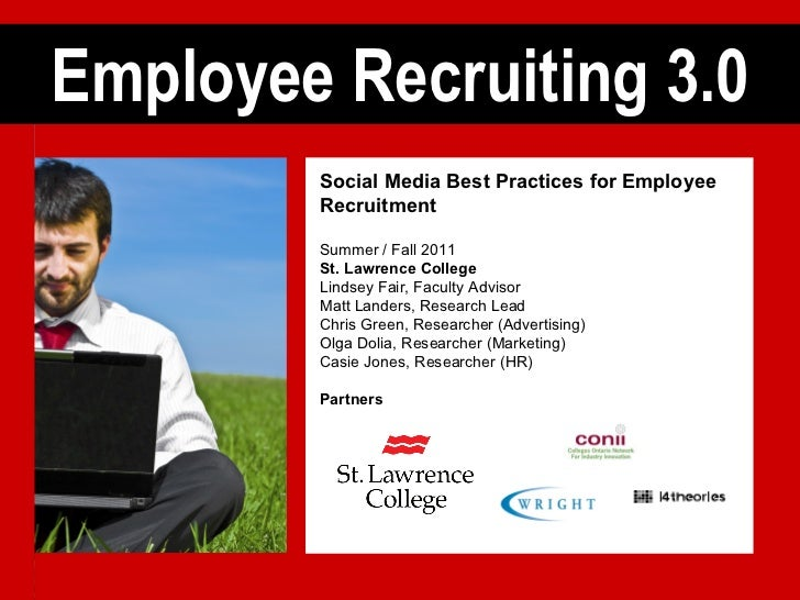 Employee Recruiting 3.0 Social Media Best Practices for Employee Recruitment Summer / Fall 2011 St. Lawrence College Linds...