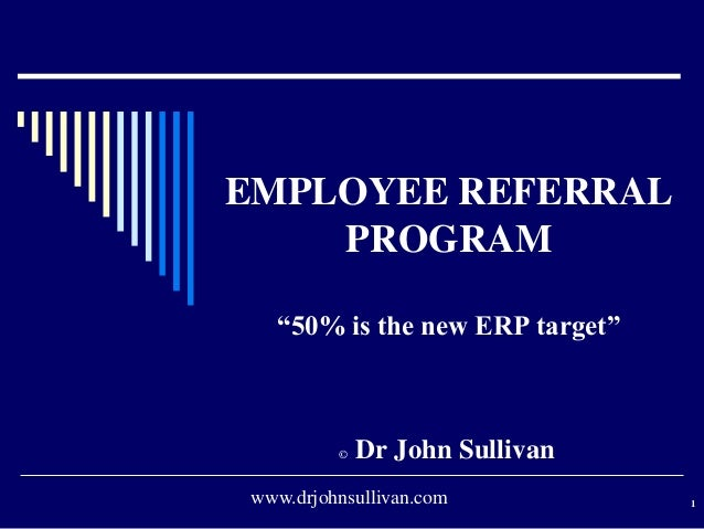 "EMPLOYEE REFERRALPROGRAM""50% is the new ERP target""© Dr John Sullivan1www.drjohnsullivan.com"
