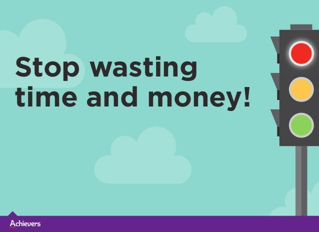 Stop wasting time and money!