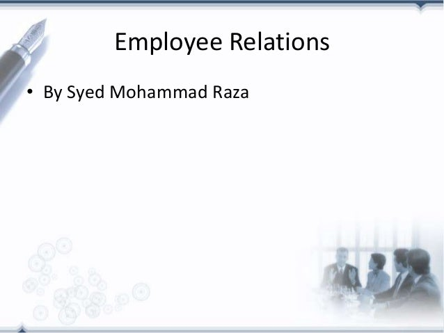 Employee Relations• By Syed Mohammad Raza