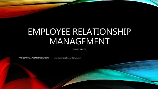 EMPLOYEE RELATIONSHIP MANAGEMENT BY DON SAYLOR AMERICAN MANAGEMENT SOLUTIONS americanmgtsolutions@gmail.com