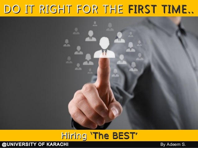 DO IT RIGHT FOR THEDO IT RIGHT FOR THE FIRSTFIRST TIME..TIME.. HiringHiring 'The BEST'The BEST'' @UNIVERSITY OF KARACHI By...