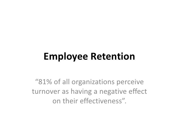 "Employee Retention ""81% of all organizations perceiveturnover as having a negative effect      on their effectiveness""."