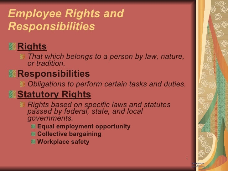 Employee Rights and Responsibilities <ul><li>Rights </li></ul><ul><ul><li>That which belongs to a person by law, nature, o...