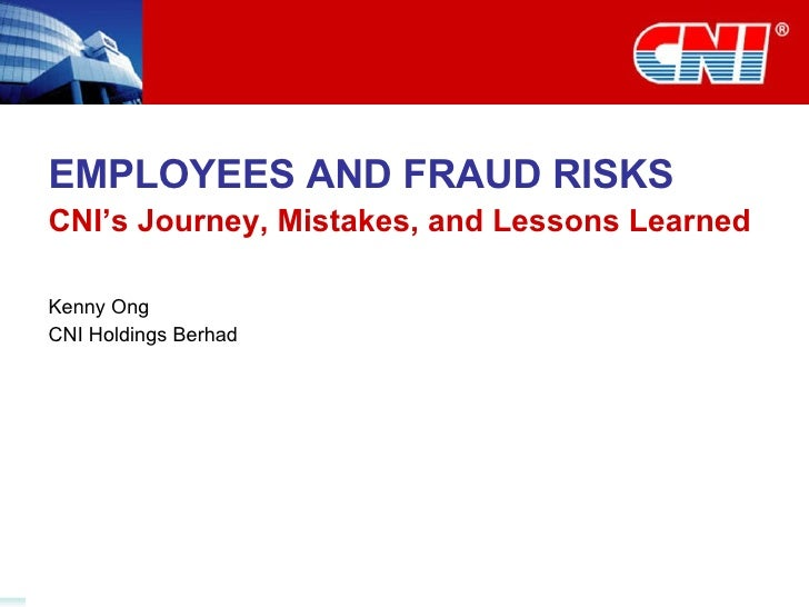 EMPLOYEES AND FRAUD RISKS CNI's Journey, Mistakes, and Lessons Learned Kenny Ong CNI Holdings Berhad