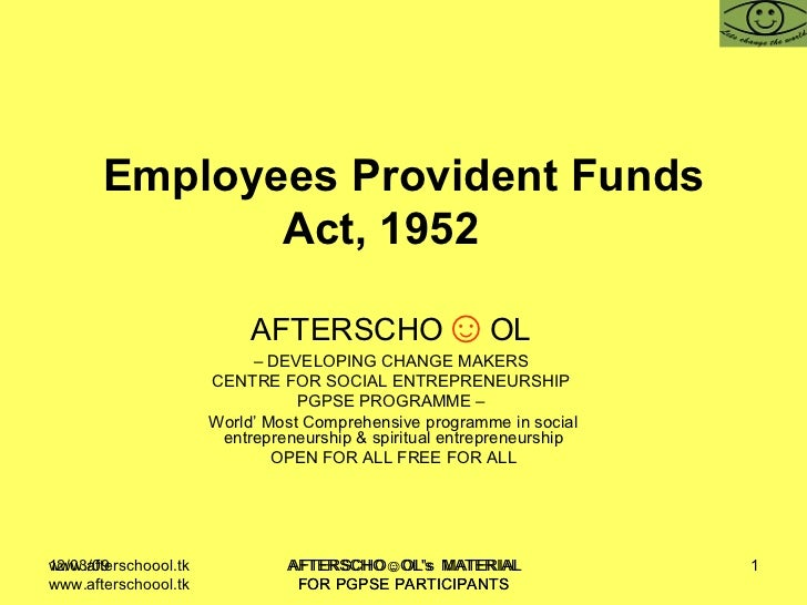 Employees Provident Funds Act, 1952  AFTERSCHO ☺ OL   –  DEVELOPING CHANGE MAKERS  CENTRE FOR SOCIAL ENTREPRENEURSHIP  PGP...