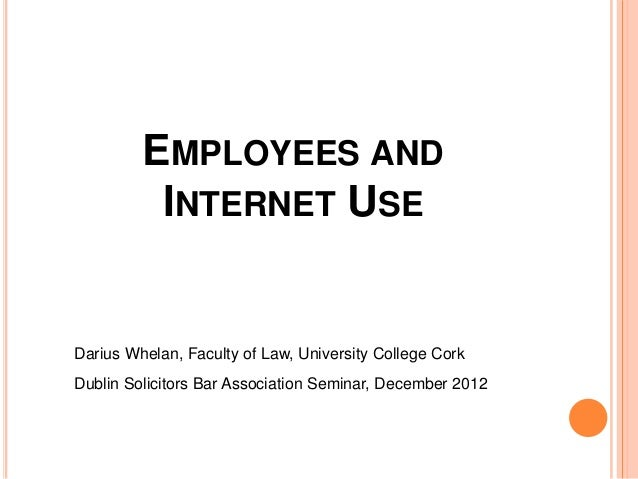 EMPLOYEES AND          INTERNET USEDarius Whelan, Faculty of Law, University College CorkDublin Solicitors Bar Association...