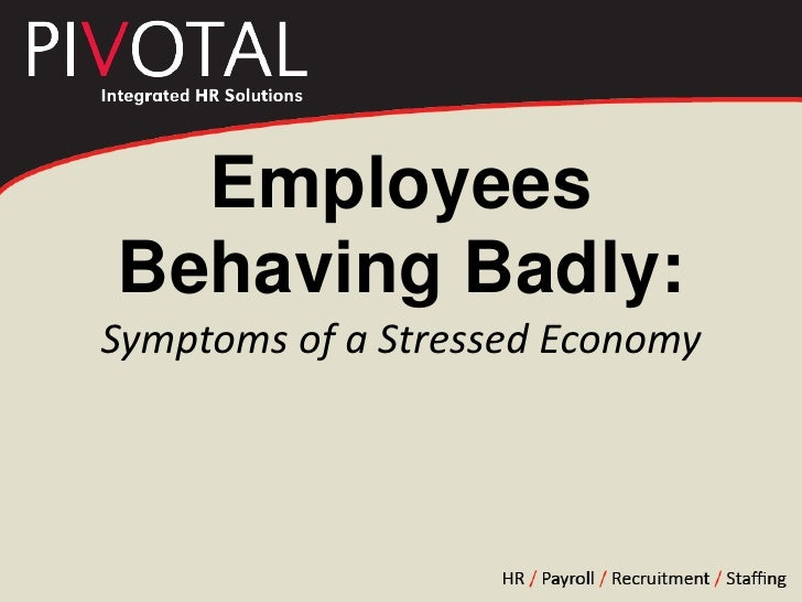 Employees Behaving Badly:Symptoms of a Stressed Economy<br />
