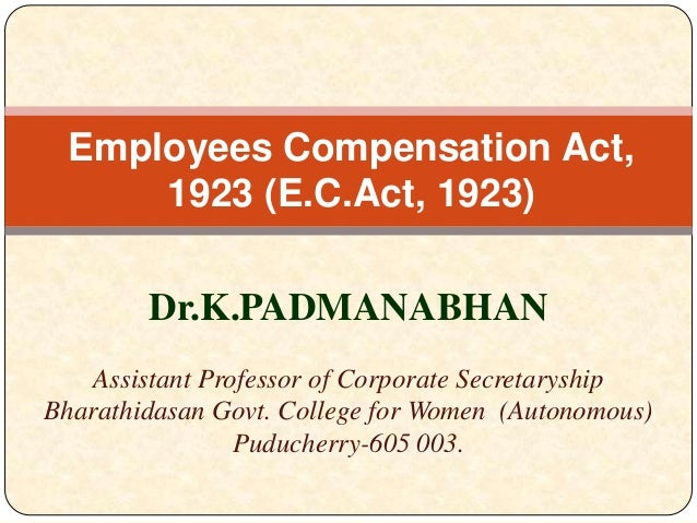Employees Compensation Act, 1923 (E.C.Act, 1923) Dr.K.PADMANABHAN Assistant Professor of Corporate Secretaryship Bharathid...
