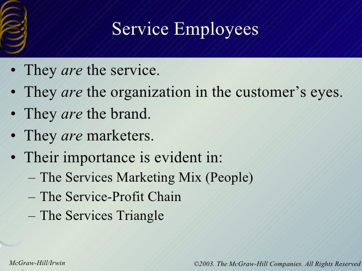 Service Employees <ul><li>They  are  the service. </li></ul><ul><li>They  are  the organization in the customer's eyes. </...