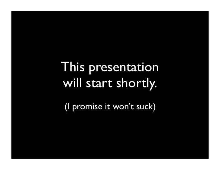 This presentation will start shortly. (I promise it won't suck)