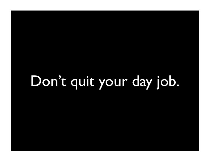 don't quit until your idea is paying more than your day             job.