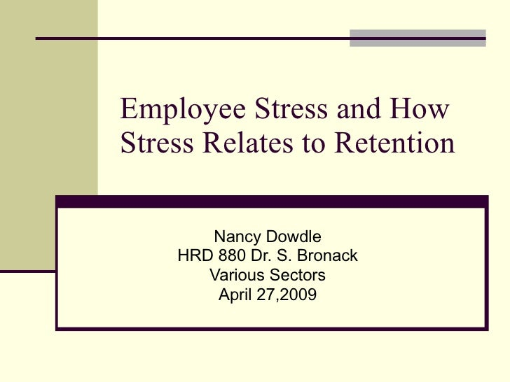 Employee Stress and How Stress Relates to Retention Nancy Dowdle HRD 880 Dr. S. Bronack Various Sectors April 27,2009
