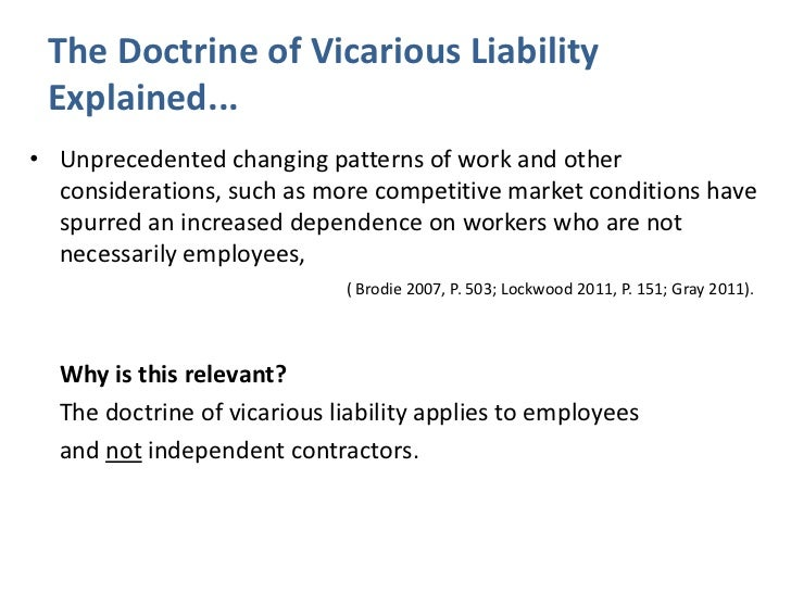 explain the principle of vicarious liability This vicarious tort liability case illustrates important legal issues concerning the liability of employees and businesses this case demonstrates the principle of vicarious tort liability in an accident caused by an amusement park employee definition of vicarious liability.