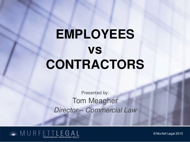 EMPLOYEES vs CONTRACTORS Presented by: Tom Meagher Director – Commercial Law © Murfett Legal 2013