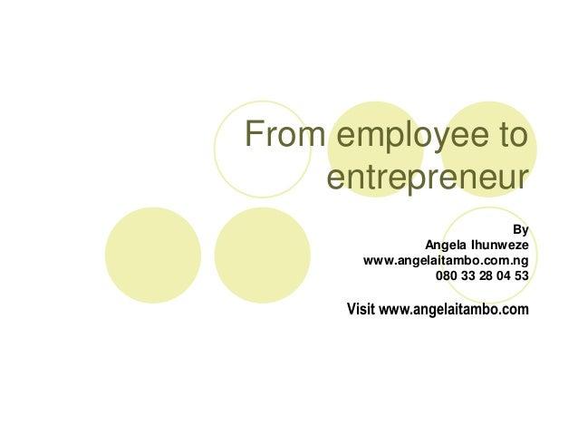 From employee to    entrepreneur                              By               Angela Ihunweze       www.angelaitambo.com....