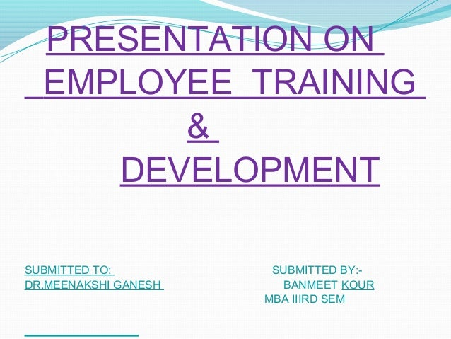 PRESENTATION ON EMPLOYEE TRAINING & DEVELOPMENT SUBMITTED TO: DR.MEENAKSHI GANESH  SUBMITTED BY:BANMEET KOUR MBA IIIRD SEM