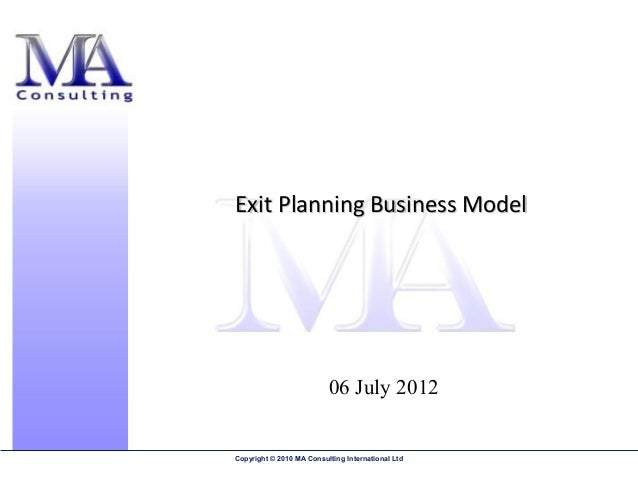 Exit Planning Business Model                          06 July 2012Copyright © 2010 MA Consulting International Ltd