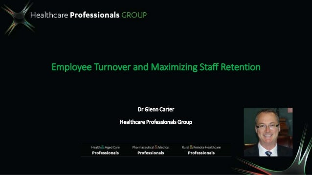 Employee Turnover and Maximizing Staff Retention Dr Glenn Carter Healthcare Professionals Group