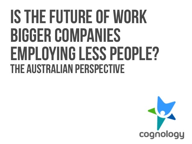 1  Is the future of work  bigger companies  employing less people?  The Australian perspective