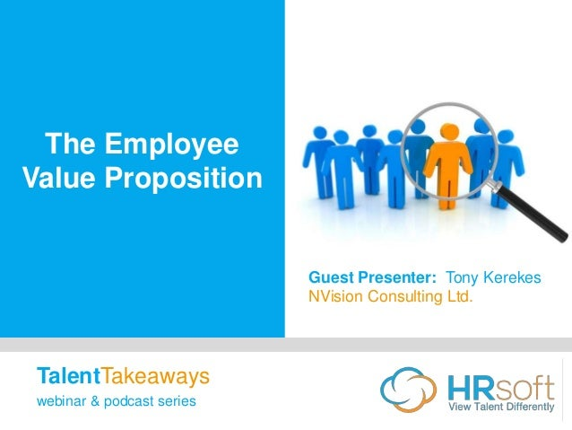 The Employee Value Proposition Guest Presenter: Tony Kerekes NVision Consulting Ltd. TalentTakeaways webinar & podcast ser...