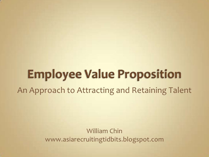 Employee Value Proposition<br />An Approach to Attracting and Retaining Talent<br />William Chin<br />www.asiarecruitingti...