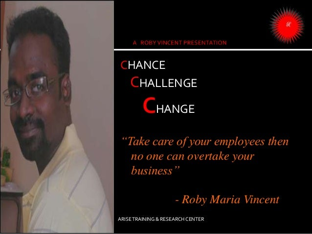 """CHANCE CHALLENGE CHANGE """"Take care of your employees then no one can overtake your business"""" - Roby Maria Vincent ARISETRA..."""