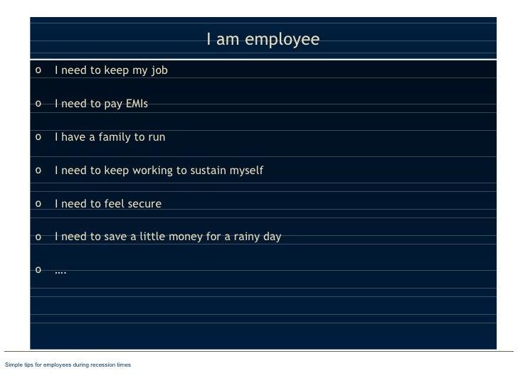 I am employee <ul><li>I need to keep my job </li></ul><ul><li>I need to pay EMIs </li></ul><ul><li>I have a family to run ...