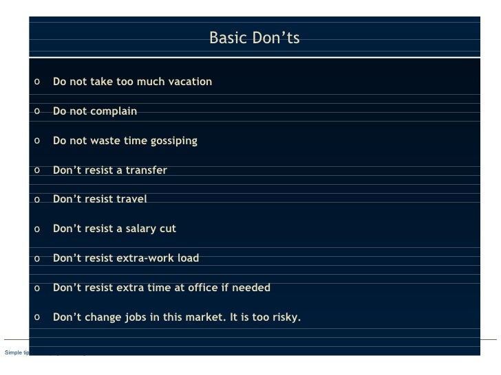 Basic Don'ts <ul><li>Do not take too much vacation </li></ul><ul><li>Do not complain </li></ul><ul><li>Do not waste time g...